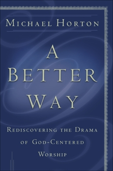 A Better Way: Rediscovering the Drama of God-Centered Worship, Horton, Michael