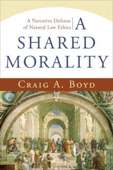 A Shared Morality: A Narrative Defense of Natural Law Ethics, Boyd, Craig A.