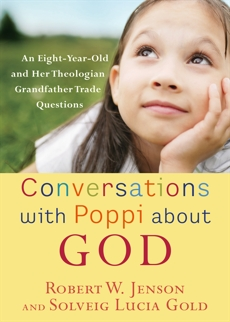 Conversations with Poppi about God: An Eight-Year-Old and Her Theologian Grandfather Trade Questions, Jenson, Robert W. & Gold, Solveig