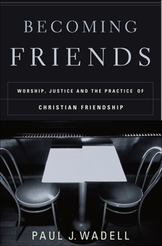 Becoming Friends: Worship, Justice, and the Practice of Christian Friendship, Wadell, Paul J.