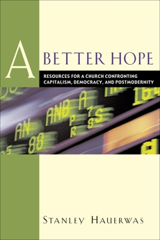 A Better Hope: Resources for a Church Confronting Capitalism, Democracy, and Postmodernity, Hauerwas, Stanley