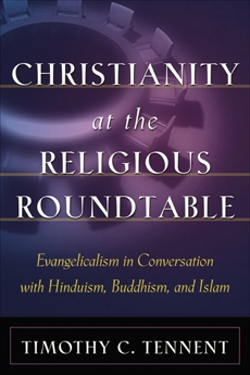 Christianity at the Religious Roundtable: Evangelicalism in Conversation with Hinduism, Buddhism, and Islam, Tennent, Timothy C.