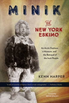 Minik: The New York Eskimo: An Arctic Explorer, a Museum, and the Betrayal of the Inuit People, Harper, Kenn