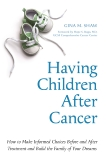 Having Children After Cancer: How to Make Informed Choices Before and After Treatment and Build the Family of Your Dreams, Shaw, Gina M.
