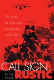 Call Sign Rustic: The Secret Air War over Cambodia, 1970-1973, Wood, Richard