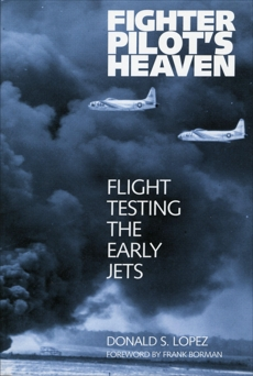 Fighter Pilot's Heaven: Flight Testing the Early Jets, Lopez, Donald S.
