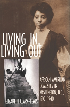 Living In, Living Out: African American Domestics in Washington, D.C., 1910-1940, Clark-Lewis, Elizabeth