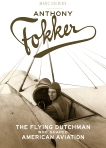 Anthony Fokker: The Flying Dutchman Who Shaped American Aviation, Dierikx, Marc