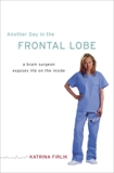 Another Day in the Frontal Lobe: A Brain Surgeon Exposes Life on the Inside, Firlik, Katrina