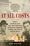 At All Costs: How a Crippled Ship and Two American Merchant Mariners Turned the Tide of World War II, Moses, Sam