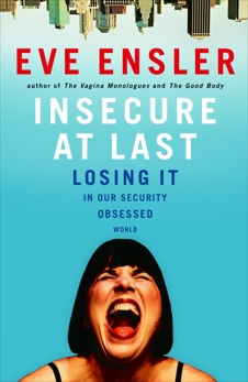 Insecure at Last: Losing It in Our Security-Obsessed World, Ensler, Eve