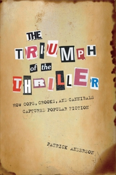 The Triumph of the Thriller: How Cops, Crooks, and Cannibals Captured Popular Fiction, Anderson, Patrick