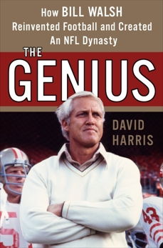 The Genius: How Bill Walsh Reinvented Football and Created an NFL Dynasty, Harris, David