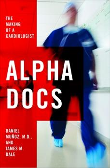 Alpha Docs: The Making of a Cardiologist, Dale, James M. & Muñoz, Daniel & Muñoz, Daniel