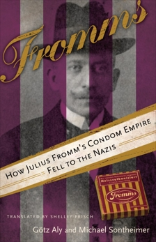Fromms: How Julius Fromm's Condom Empire Fell to the Nazis, Aly, Gotz & Sontheimer, Michael