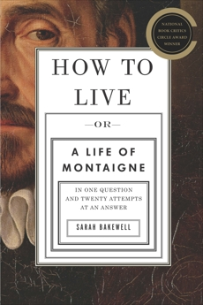 How to Live: Or A Life of Montaigne in One Question and Twenty Attempts at an Answer, Bakewell, Sarah