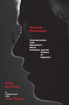 Madame Prosecutor: Confrontations with Humanity's Worst Criminals and the Culture of Impunity, Del Ponte, Carla & Del Ponte, Carla & Sudetic, Chuck