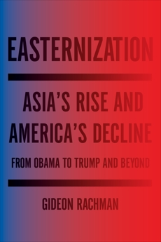 Easternization: Asia's Rise and America's Decline From Obama to Trump and Beyond, Rachman, Gideon