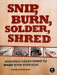 Snip, Burn, Solder, Shred: Seriously Geeky Stuff to Make with Your Kids, Nelson, David Erik