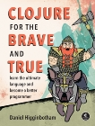 Clojure for the Brave and True: Learn the Ultimate Language and Become a Better Programmer, Higginbotham, Daniel