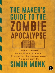 The Maker's Guide to the Zombie Apocalypse: Defend Your Base with Simple Circuits, Arduino, and Raspberry Pi, Monk, Simon