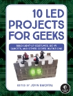 10 LED Projects for Geeks: Build Light-Up Costumes, Sci-Fi Gadgets, and Other Clever Inventions, Baichtal, John