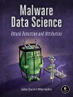 Malware Data Science: Attack Detection and Attribution, Saxe, Joshua & Sanders, Hillary