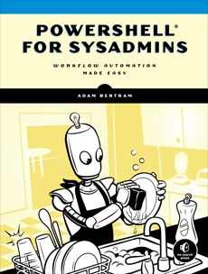 PowerShell for Sysadmins: Workflow Automation Made Easy, Bertram, Adam