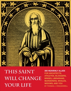This Saint Will Change Your Life: 300 Heavenly Allies for Architects, Athletes, Bloggers, Brides, Librarians, Murderers, Whales, Widows, and You, Craughwell, Thomas J.