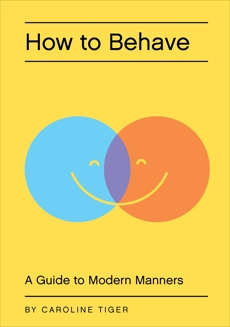 How to Behave: A Guide to Modern Manners, Tiger, Caroline