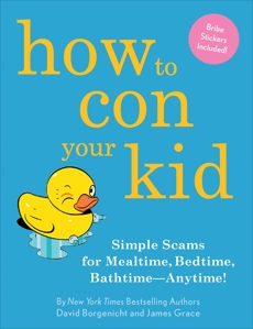 How to Con Your Kid: Simple Scams for Mealtime, Bedtime, Bathtime-Anytime!, Grace, James & Borgenicht, David