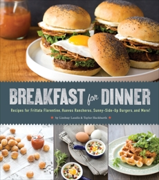 Breakfast for Dinner: Recipes for Frittata Florentine, Huevos Rancheros, Sunny-Side Up Burgers, and More!, Hackbarth, Taylor & Landis, Lindsay