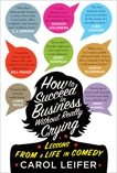 How to Succeed in Business Without Really Crying: Lessons From a Life in Comedy, Leifer, Carol