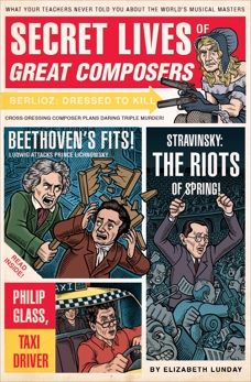 Secret Lives of Great Composers: What Your Teachers Never Told You about the World's Musical Masters, Lunday, Elizabeth