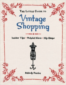 The Little Guide to Vintage Shopping: Insider Tips, Helpful Hints, Hip Shops, Fortier, Melody