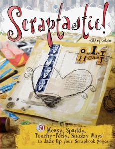 Scraptastic!: 50 Messy, Sparkly, Touch-Feely, Snazzy Ways to Jazz Up Your Scrapbook Pages, Calder, Ashley