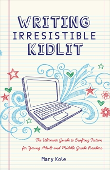 Writing Irresistible Kidlit: The Ultimate Guide to Crafting Fiction for Young Adult and Middle Grade Readers, Kole, Mary