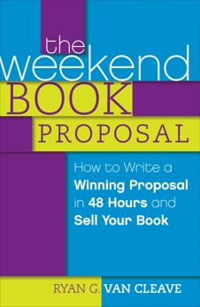 The Weekend Book Proposal: How to Write a Winning Proposal in 48 Hours and Sell Your Book, Van Cleave, Ryan G.