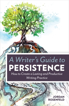 A Writer's Guide To Persistence: How to Create a Lasting and Productive Writing Practice, Rosenfeld, Jordan