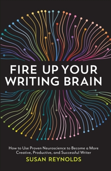 Fire Up Your Writing Brain: How to Use Proven Neuroscience to Become a More Creative, Productive, and Succes sful Writer, Reynolds, Susan