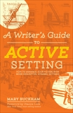 A Writer's Guide to Active Setting: How to Enhance Your Fiction with More Descriptive, Dynamic Settings, Buckham, Mary