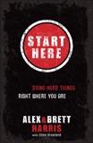 Start Here: Doing Hard Things Right Where You Are, Harris, Alex & Harris, Brett