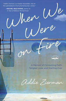 When We Were on Fire: A Memoir of Consuming Faith, Tangled Love, and Starting Over, Zierman, Addie