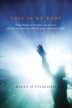 This Is My Body: From Obesity to Ironman, My Journey into the True Meaning of Flesh, Spirit, and Deeper Faith, Sutterfield, Ragan