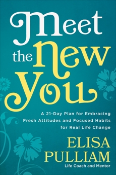 Meet the New You: A 21-Day Plan for Embracing Fresh Attitudes and Focused Habits for Real Life Change, Pulliam, Elisa