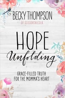 Hope Unfolding: Grace-Filled Truth for the Momma's Heart, Thompson, Becky