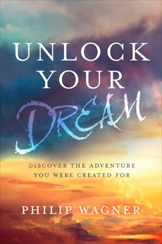 Unlock Your Dream: Discover the Adventure You Were Created For, Wagner, Philip