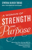 A Woman of Strength and Purpose: Directing Your Strong Will to Improve Relationships, Expand Influence, and Honor God, Tobias, Cynthia