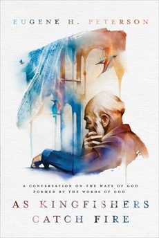 As Kingfishers Catch Fire: A Conversation on the Ways of God Formed by the Words of God, Peterson, Eugene H.