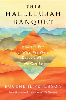 This Hallelujah Banquet: How the End of What We Were Reveals Who We Can Be, Peterson, Eugene H.